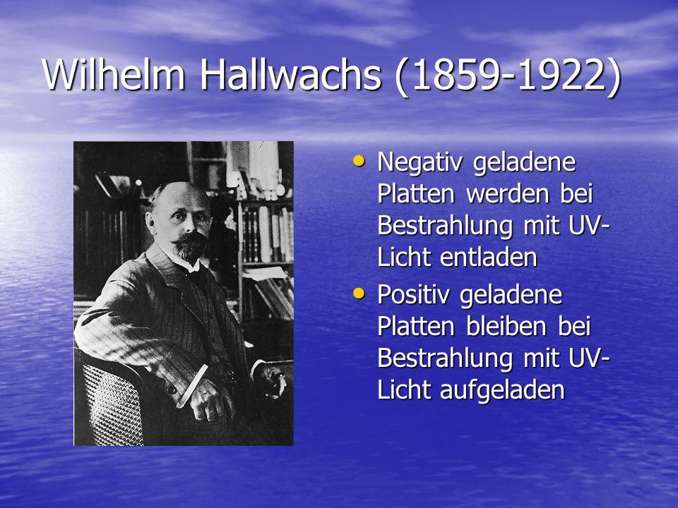 Wilhelm Hallwachs (1859-1922) Negativ geladene Platten werden bei Bestrahlung mit UV- Licht entladen Negativ geladene Platten werden bei Bestrahlung m
