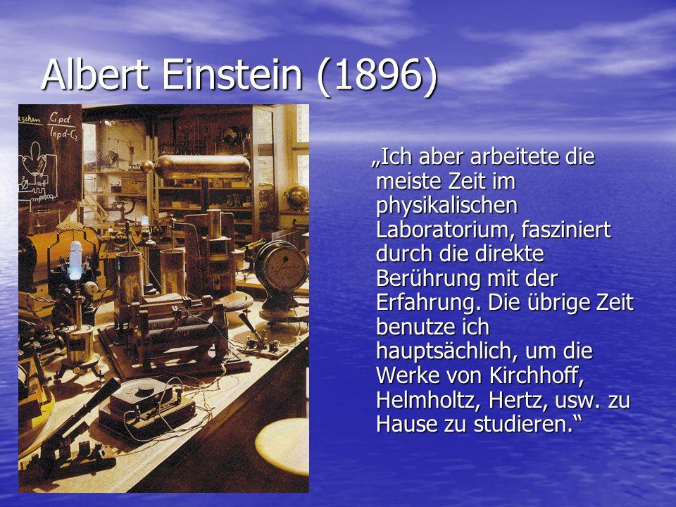 Albert Einstein (1896) Ich aber arbeitete die meiste Zeit im physikalischen Laboratorium, fasziniert durch die direkte Berührung mit der Erfahrung. Di