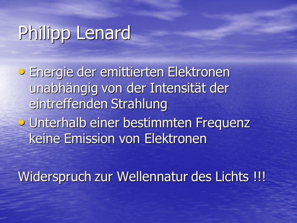 Philipp Lenard Energie der emittierten Elektronen unabhängig von der Intensität der eintreffenden Strahlung Energie der emittierten Elektronen unabhän