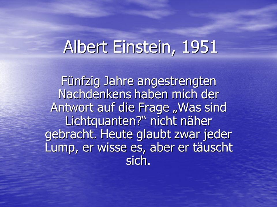 Albert Einstein, 1951 Fünfzig Jahre angestrengten Nachdenkens haben mich der Antwort auf die Frage Was sind Lichtquanten? nicht näher gebracht. Heute