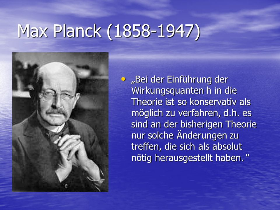 Max Planck (1858-1947) Bei der Einführung der Wirkungsquanten h in die Theorie ist so konservativ als möglich zu verfahren, d.h. es sind an der bisher