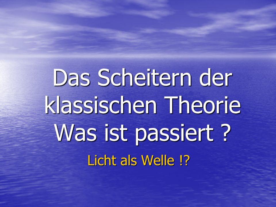 Das Scheitern der klassischen Theorie Was ist passiert ? Licht als Welle !? Licht als Welle !?