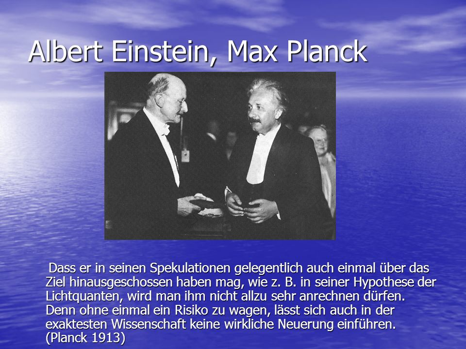Albert Einstein, Max Planck Dass er in seinen Spekulationen gelegentlich auch einmal über das Ziel hinausgeschossen haben mag, wie z. B. in seiner Hyp