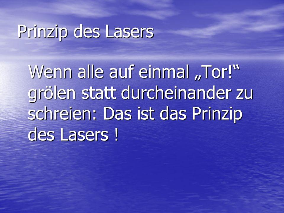 Prinzip des Lasers Wenn alle auf einmal Tor! grölen statt durcheinander zu schreien: Das ist das Prinzip des Lasers ! Wenn alle auf einmal Tor! grölen