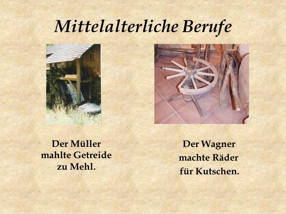 Mittelalterliche Berufe Der Müller mahlte Getreide zu Mehl. Der Wagner machte Räder für Kutschen.