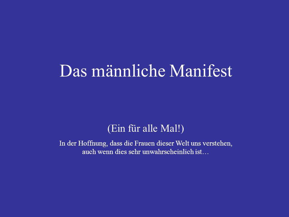 Das männliche Manifest (Ein für alle Mal!) In der Hoffnung, dass die Frauen dieser Welt uns verstehen, auch wenn dies sehr unwahrscheinlich ist…