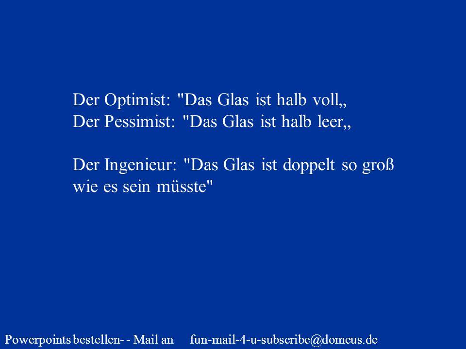 Powerpoints bestellen- - Mail an fun-mail-4-u-subscribe@domeus.de Der Optimist: