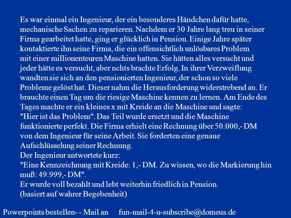 Powerpoints bestellen- - Mail an fun-mail-4-u-subscribe@domeus.de Es war einmal ein Ingenieur, der ein besonderes Händchen dafür hatte, mechanische Sa