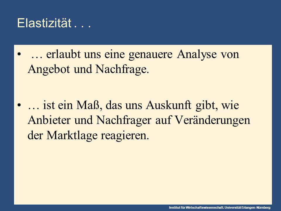 Institut für Wirtschaftswissenschaft. Universität Erlangen-Nürnberg Elastizität... … erlaubt uns eine genauere Analyse von Angebot und Nachfrage. … is
