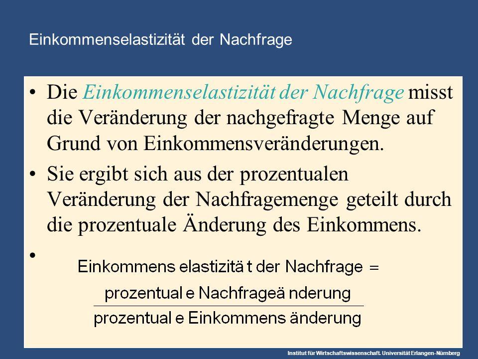 Institut für Wirtschaftswissenschaft. Universität Erlangen-Nürnberg Einkommenselastizität der Nachfrage Die Einkommenselastizität der Nachfrage misst