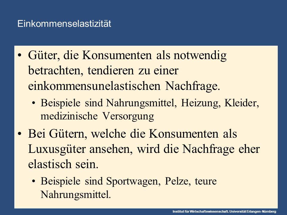 Institut für Wirtschaftswissenschaft. Universität Erlangen-Nürnberg Einkommenselastizität Güter, die Konsumenten als notwendig betrachten, tendieren z