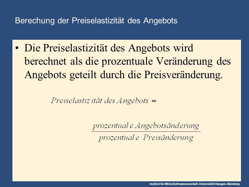 Institut für Wirtschaftswissenschaft. Universität Erlangen-Nürnberg Berechung der Preiselastizität des Angebots Die Preiselastizität des Angebots wird