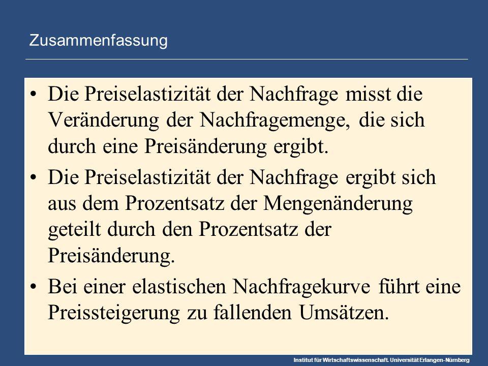 Institut für Wirtschaftswissenschaft. Universität Erlangen-Nürnberg Zusammenfassung Die Preiselastizität der Nachfrage misst die Veränderung der Nachf
