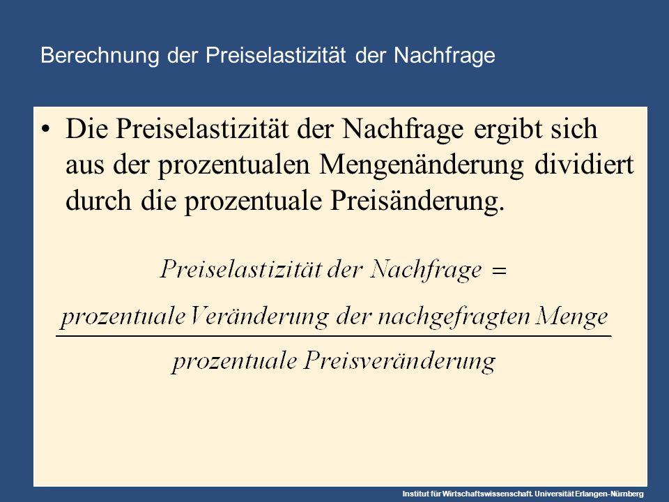 Institut für Wirtschaftswissenschaft. Universität Erlangen-Nürnberg Berechnung der Preiselastizität der Nachfrage Die Preiselastizität der Nachfrage e