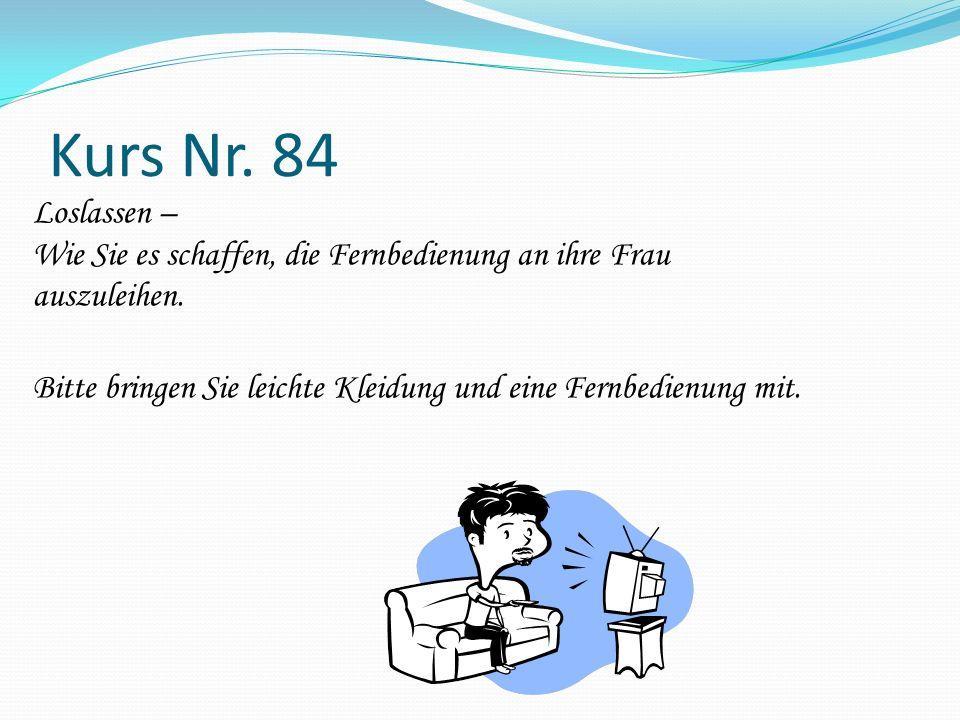 Kurs Nr. 84 Loslassen – Wie Sie es schaffen, die Fernbedienung an ihre Frau auszuleihen. Bitte bringen Sie leichte Kleidung und eine Fernbedienung mit