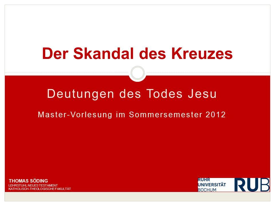 Deutungen des Todes Jesu Master-Vorlesung im Sommersemester 2012 Der Skandal des Kreuzes THOMAS SÖDING LEHRSTUHL NEUES TESTAMENT KATHOLISCH-THEOLOGISC