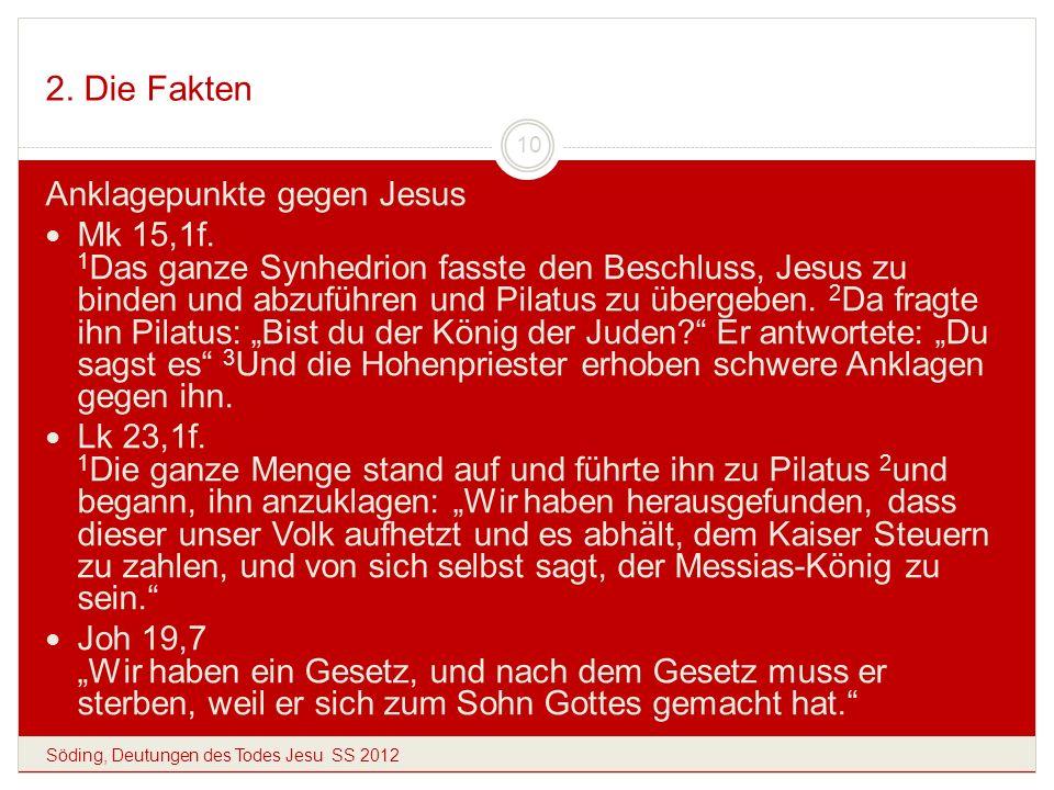 2. Die Fakten Söding, Deutungen des Todes Jesu SS 2012 10 Anklagepunkte gegen Jesus Mk 15,1f. 1 Das ganze Synhedrion fasste den Beschluss, Jesus zu bi
