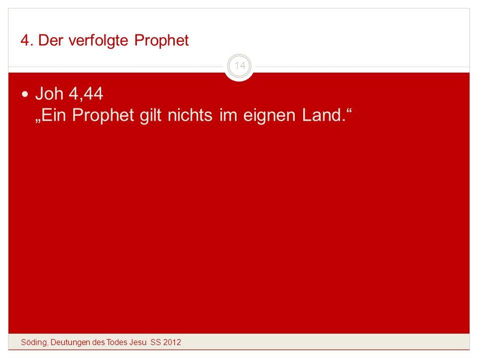 4. Der verfolgte Prophet Söding, Deutungen des Todes Jesu SS 2012 14 Joh 4,44 Ein Prophet gilt nichts im eignen Land.