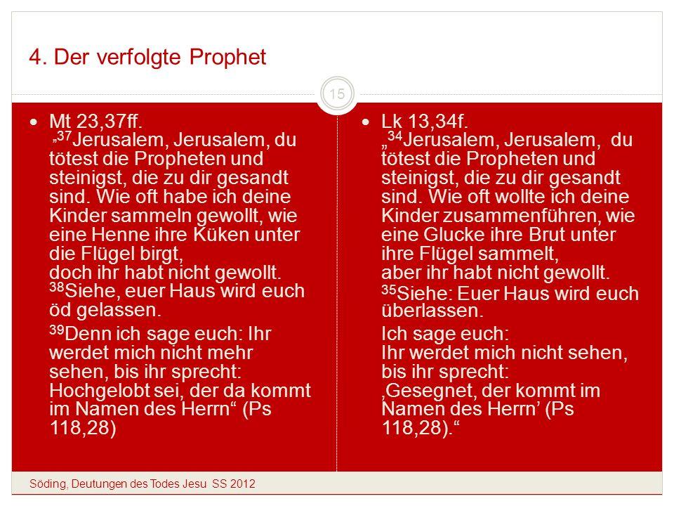 4. Der verfolgte Prophet Söding, Deutungen des Todes Jesu SS 2012 15 Mt 23,37ff. 37 Jerusalem, Jerusalem, du tötest die Propheten und steinigst, die z
