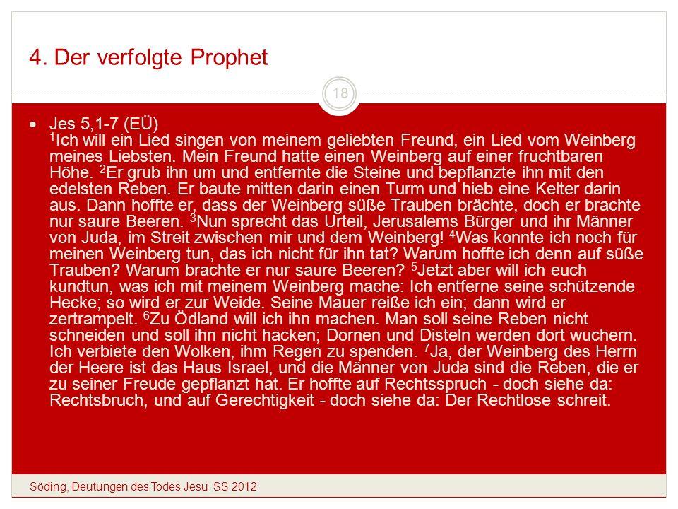 4. Der verfolgte Prophet Söding, Deutungen des Todes Jesu SS 2012 18 Jes 5,1-7 (EÜ) 1 Ich will ein Lied singen von meinem geliebten Freund, ein Lied v
