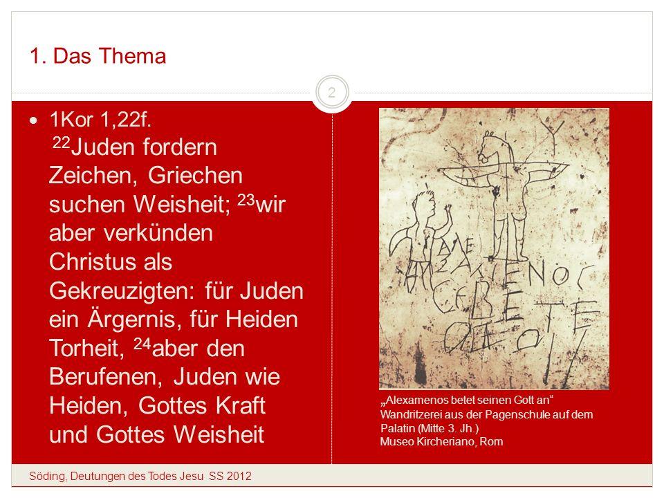 1. Das Thema Söding, Deutungen des Todes Jesu SS 2012 2 1Kor 1,22f. 22 Juden fordern Zeichen, Griechen suchen Weisheit; 23 wir aber verkünden Christus