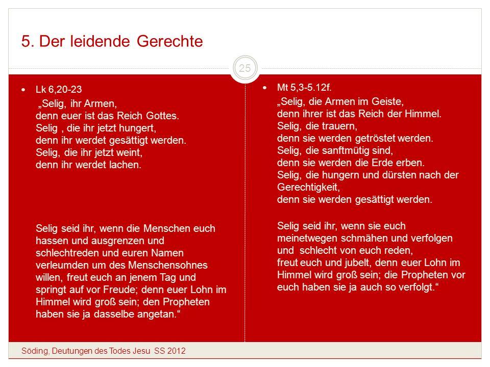 5. Der leidende Gerechte Söding, Deutungen des Todes Jesu SS 2012 25 Lk 6,20-23 Selig, ihr Armen, denn euer ist das Reich Gottes. Selig, die ihr jetzt