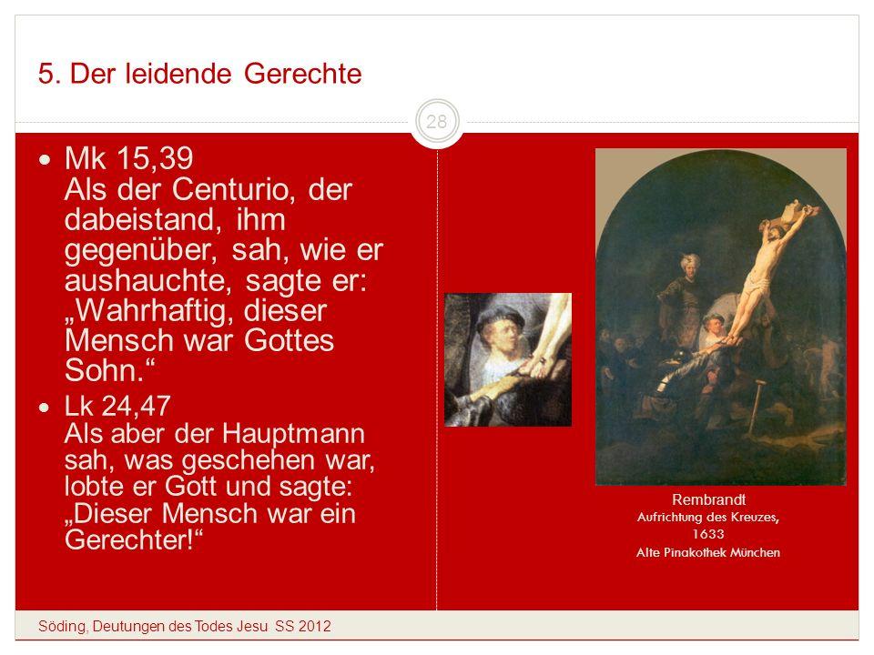 5. Der leidende Gerechte Söding, Deutungen des Todes Jesu SS 2012 28 Mk 15,39 Als der Centurio, der dabeistand, ihm gegenüber, sah, wie er aushauchte,