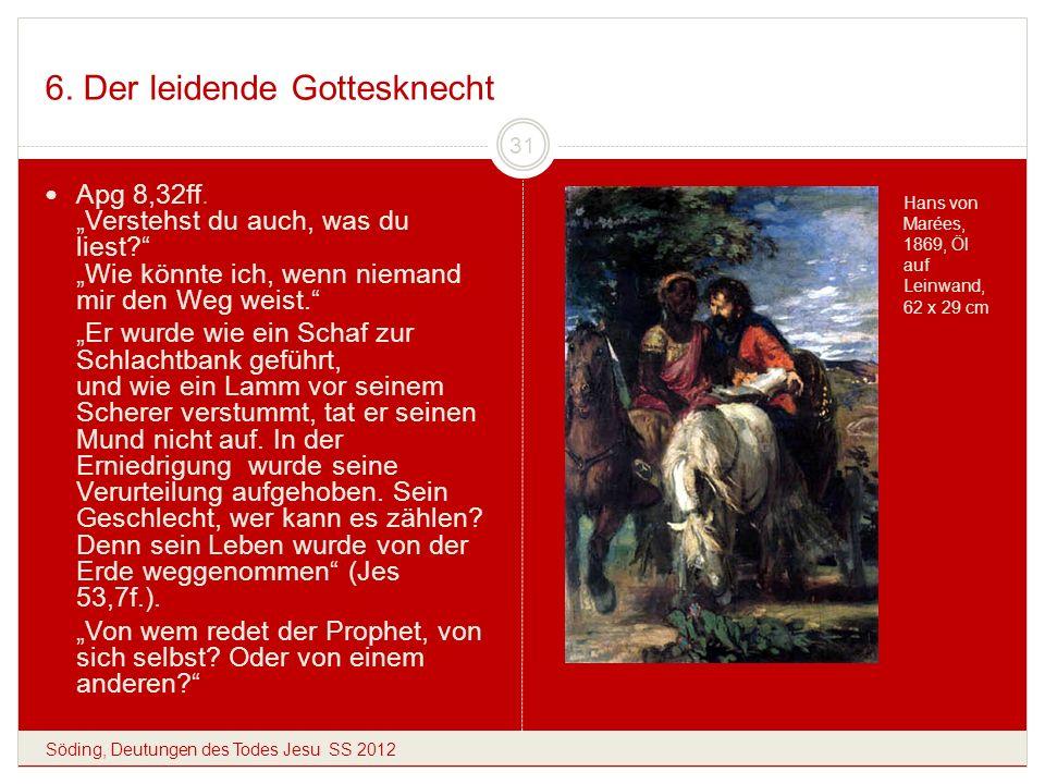 6. Der leidende Gottesknecht Söding, Deutungen des Todes Jesu SS 2012 31 Apg 8,32ff. Verstehst du auch, was du liest? Wie könnte ich, wenn niemand mir