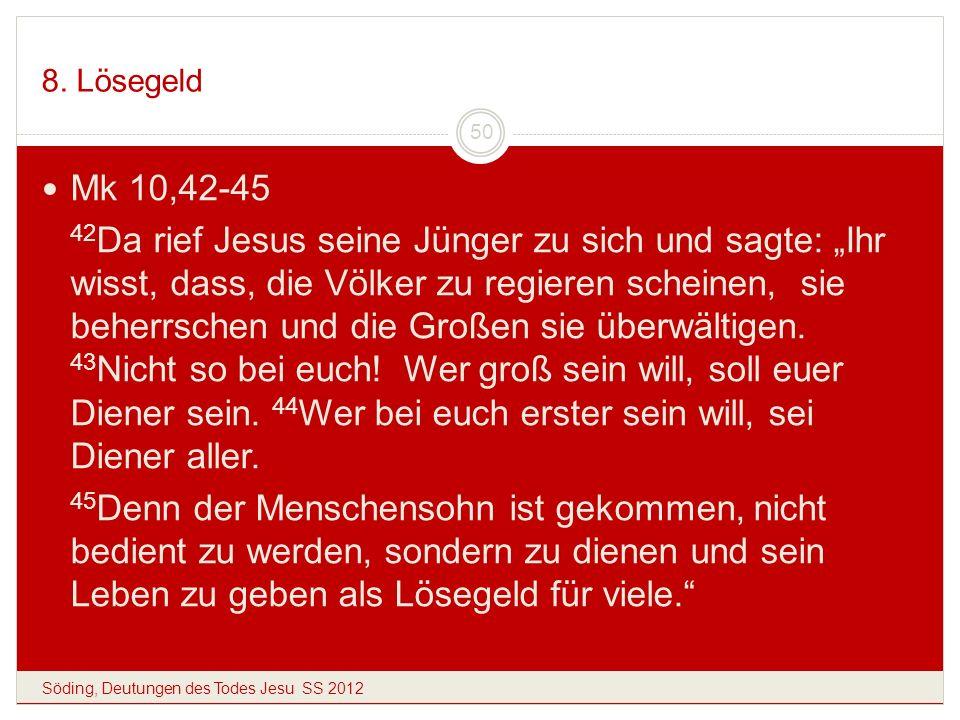8. Lösegeld Söding, Deutungen des Todes Jesu SS 2012 50 Mk 10,42-45 42 Da rief Jesus seine Jünger zu sich und sagte: Ihr wisst, dass, die Völker zu re