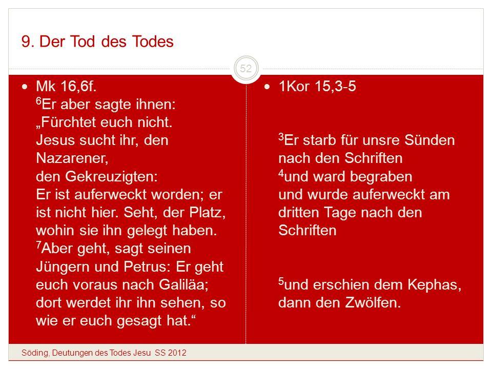 9. Der Tod des Todes Söding, Deutungen des Todes Jesu SS 2012 52 Mk 16,6f. 6 Er aber sagte ihnen: Fürchtet euch nicht. Jesus sucht ihr, den Nazarener,