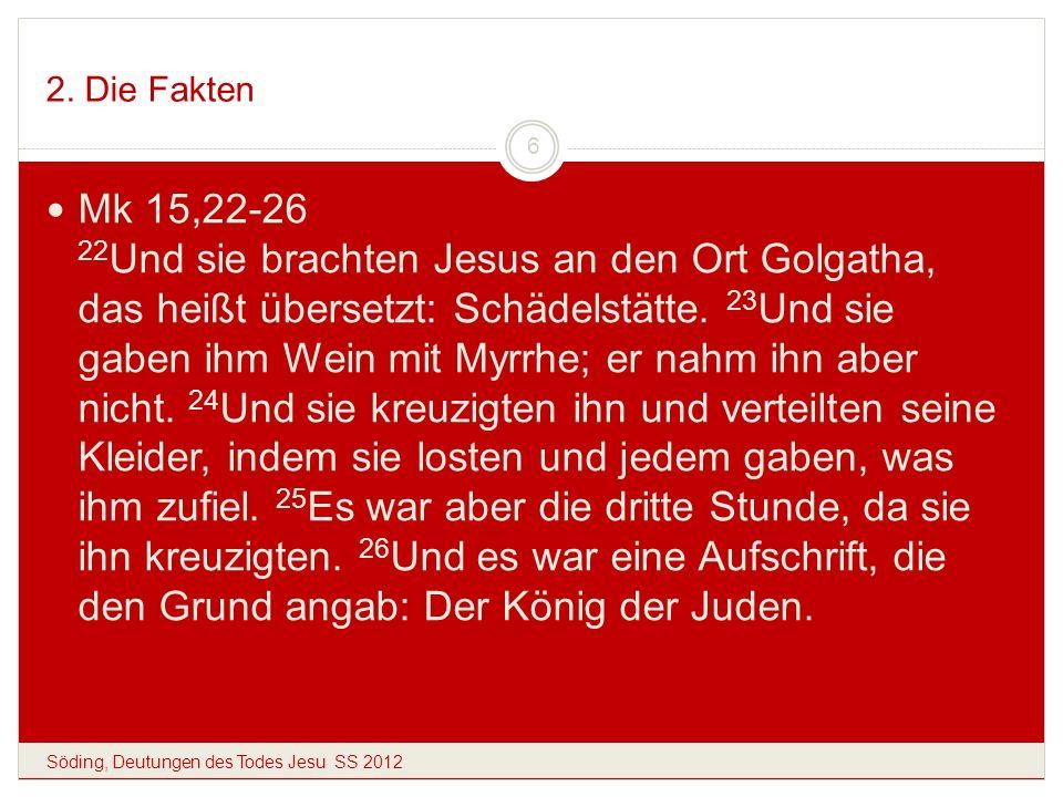 2. Die Fakten Söding, Deutungen des Todes Jesu SS 2012 6 Mk 15,22-26 22 Und sie brachten Jesus an den Ort Golgatha, das heißt übersetzt: Schädelstätte