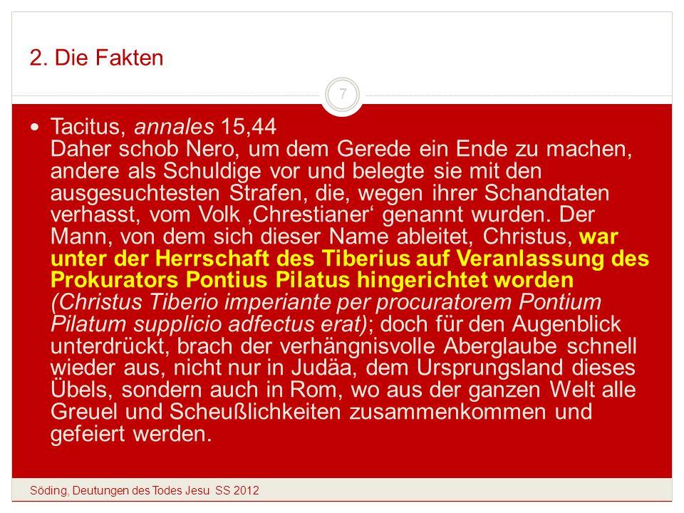 2. Die Fakten Söding, Deutungen des Todes Jesu SS 2012 7 Tacitus, annales 15,44 Daher schob Nero, um dem Gerede ein Ende zu machen, andere als Schuldi
