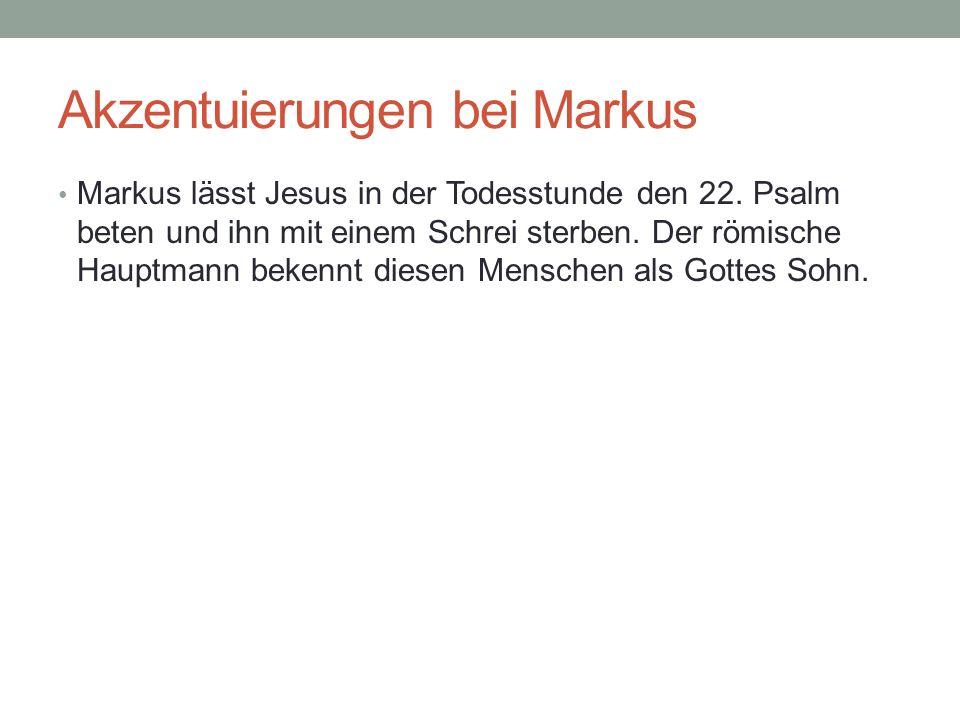 Akzentuierungen bei Markus Markus lässt Jesus in der Todesstunde den 22. Psalm beten und ihn mit einem Schrei sterben. Der römische Hauptmann bekennt