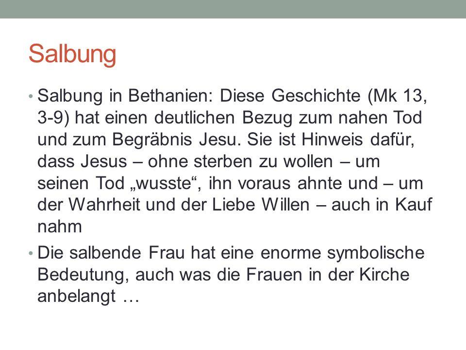 Salbung Salbung in Bethanien: Diese Geschichte (Mk 13, 3-9) hat einen deutlichen Bezug zum nahen Tod und zum Begräbnis Jesu. Sie ist Hinweis dafür, da