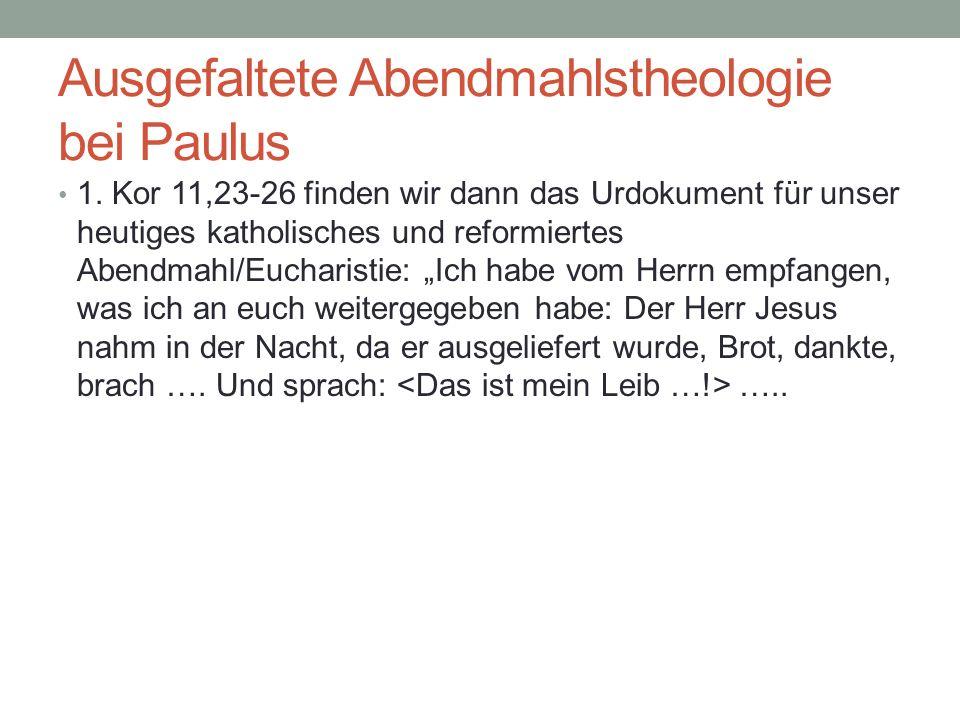 Ausgefaltete Abendmahlstheologie bei Paulus 1. Kor 11,23-26 finden wir dann das Urdokument für unser heutiges katholisches und reformiertes Abendmahl/