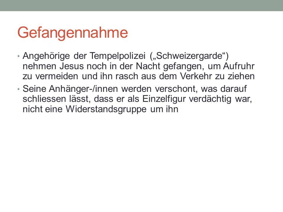 Gefangennahme Angehörige der Tempelpolizei (Schweizergarde) nehmen Jesus noch in der Nacht gefangen, um Aufruhr zu vermeiden und ihn rasch aus dem Ver