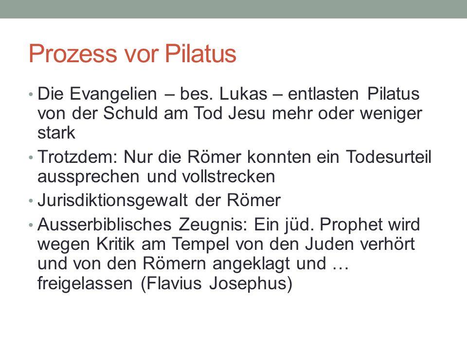 Prozess vor Pilatus Die Evangelien – bes. Lukas – entlasten Pilatus von der Schuld am Tod Jesu mehr oder weniger stark Trotzdem: Nur die Römer konnten