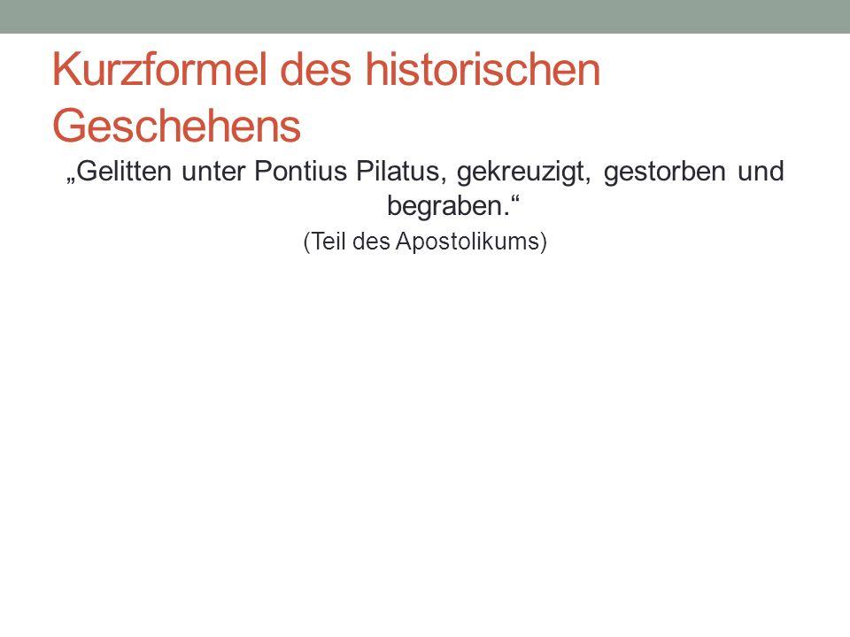 Kurzformel des historischen Geschehens Gelitten unter Pontius Pilatus, gekreuzigt, gestorben und begraben. (Teil des Apostolikums)
