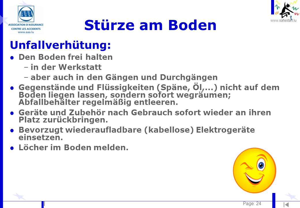 www.safestart.lu Page: 24 Stürze am Boden Unfallverhütung: l Den Boden frei halten –in der Werkstatt –aber auch in den Gängen und Durchgängen l Gegens