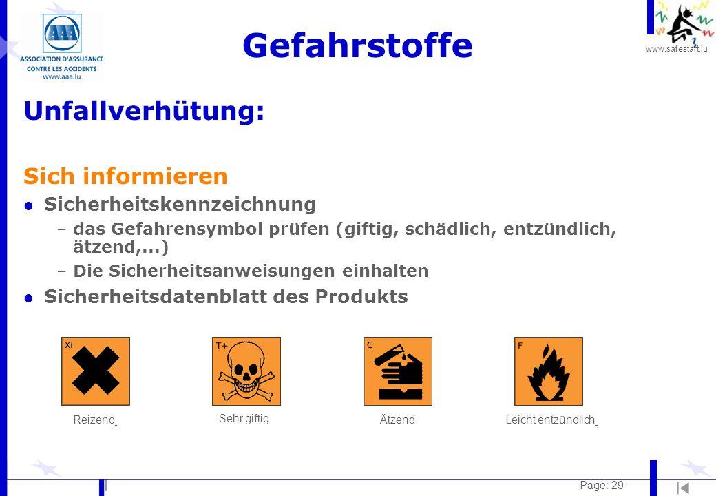 www.safestart.lu Page: 29 Gefahrstoffe Unfallverhütung: Sich informieren l Sicherheitskennzeichnung –das Gefahrensymbol prüfen (giftig, schädlich, entzündlich, ätzend,...) –Die Sicherheitsanweisungen einhalten l Sicherheitsdatenblatt des Produkts Leicht entzündlichÄtzend Sehr giftig Reizend