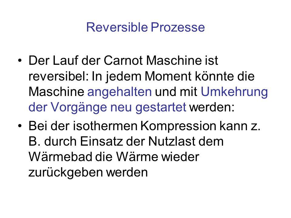 Reversible Prozesse Der Lauf der Carnot Maschine ist reversibel: In jedem Moment könnte die Maschine angehalten und mit Umkehrung der Vorgänge neu gestartet werden: Bei der isothermen Kompression kann z.