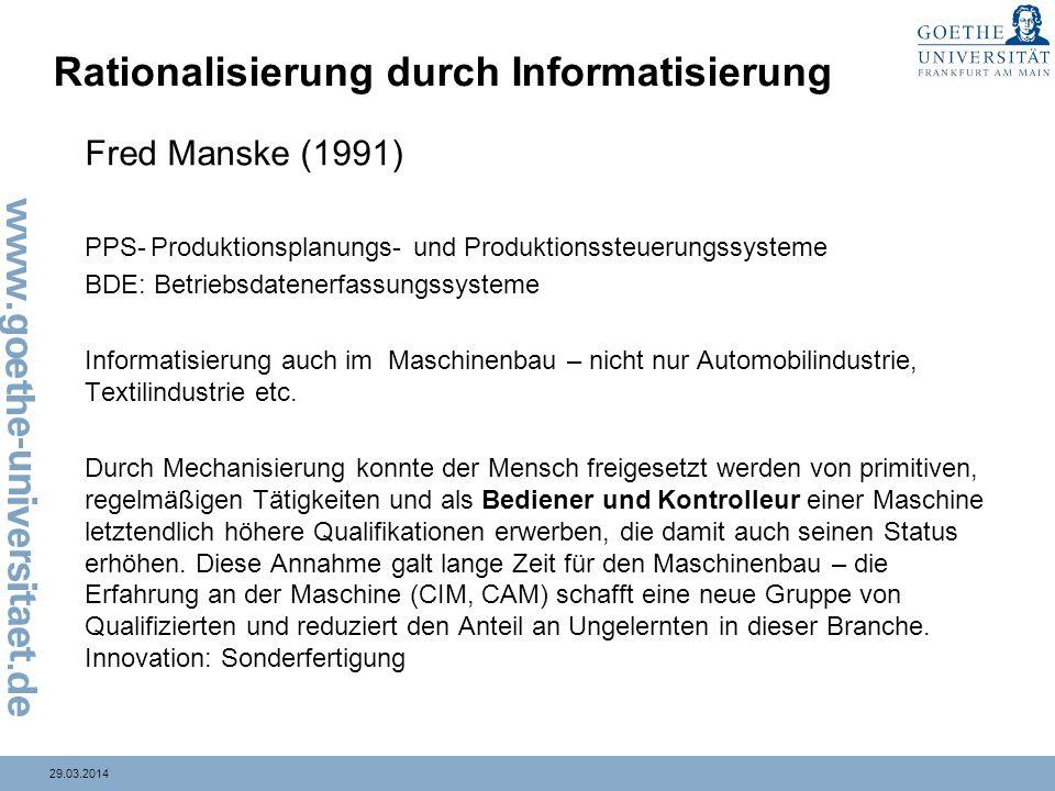 29.03.2014 Rationalisierung durch Informatisierung Fred Manske (1991) PPS-Produktionsplanungs- und Produktionssteuerungssysteme BDE: Betriebsdatenerfassungssysteme Informatisierung auch im Maschinenbau – nicht nur Automobilindustrie, Textilindustrie etc.