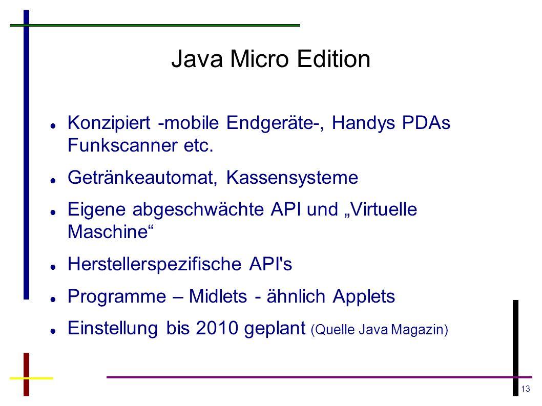 13 Java Micro Edition Konzipiert -mobile Endgeräte-, Handys PDAs Funkscanner etc. Getränkeautomat, Kassensysteme Eigene abgeschwächte API und Virtuell