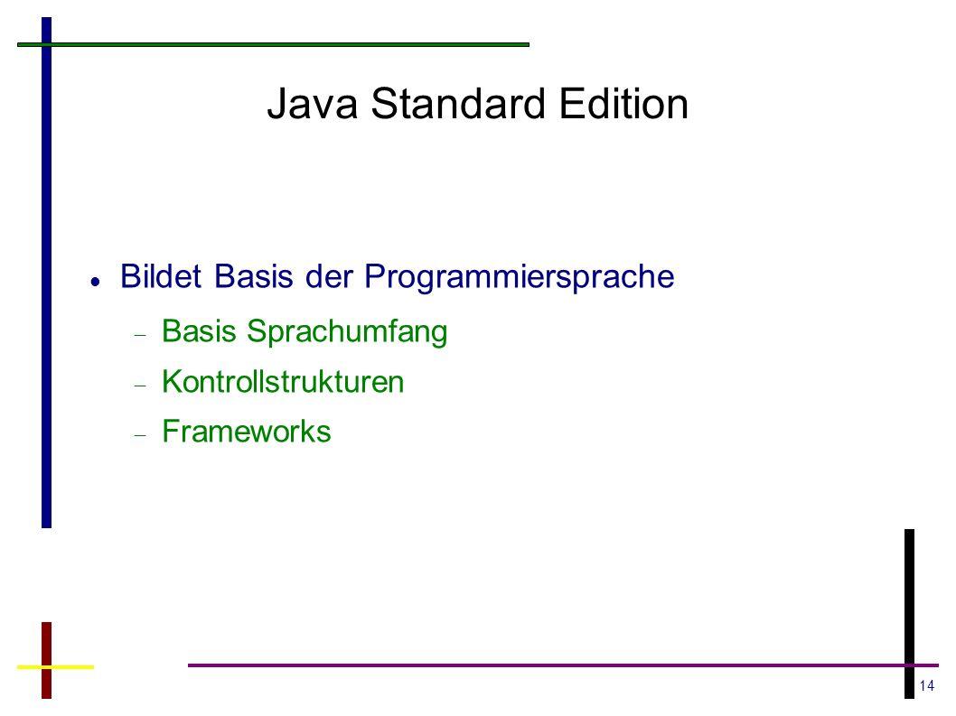 14 Java Standard Edition Bildet Basis der Programmiersprache Basis Sprachumfang Kontrollstrukturen Frameworks