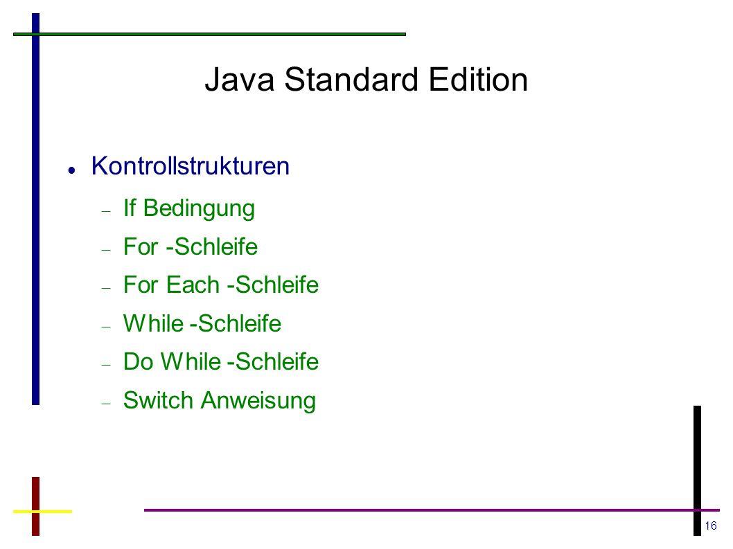 16 Java Standard Edition Kontrollstrukturen If Bedingung For -Schleife For Each -Schleife While -Schleife Do While -Schleife Switch Anweisung