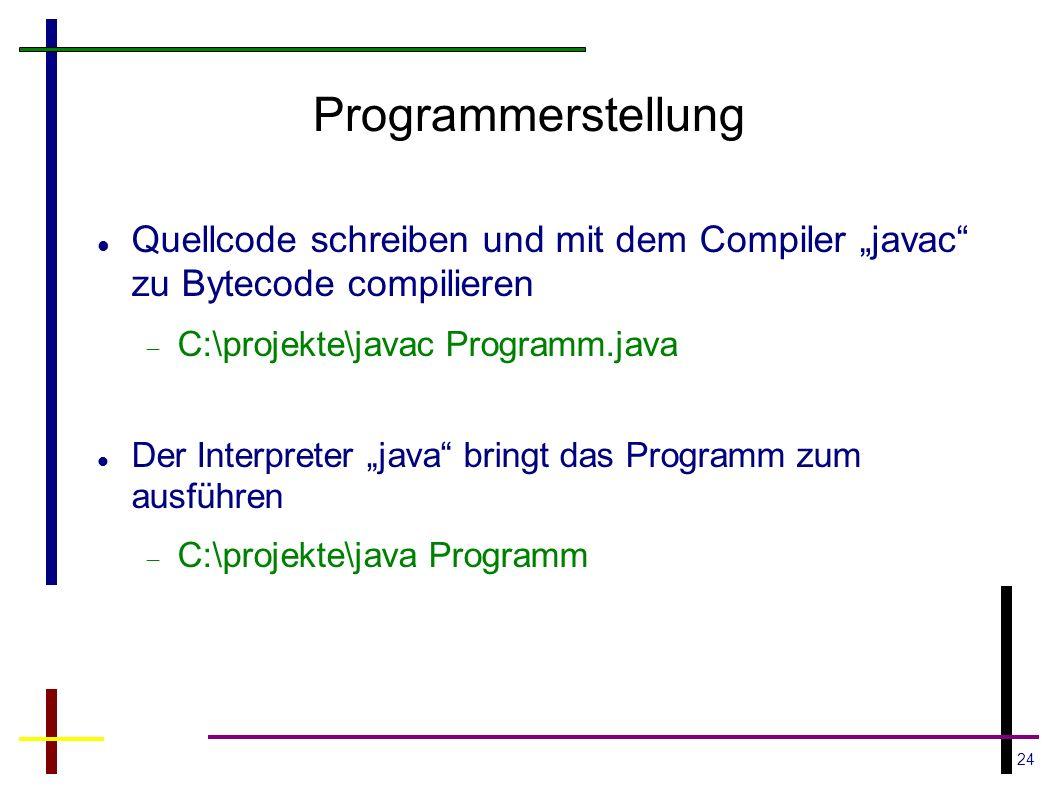 24 Programmerstellung Quellcode schreiben und mit dem Compiler javac zu Bytecode compilieren C:\projekte\javac Programm.java Der Interpreter java brin