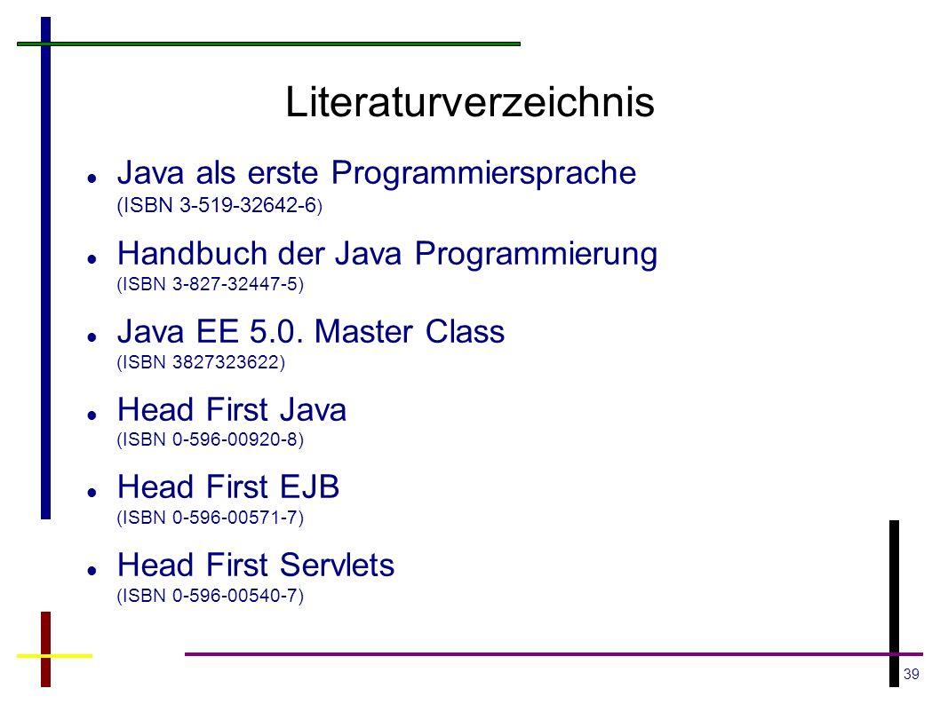 39 Literaturverzeichnis Java als erste Programmiersprache (ISBN 3-519-32642-6 ) Handbuch der Java Programmierung (ISBN 3-827-32447-5) Java EE 5.0. Mas