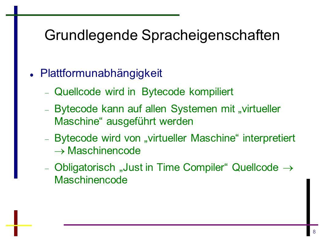 8 Grundlegende Spracheigenschaften Plattformunabhängigkeit Quellcode wird in Bytecode kompiliert Bytecode kann auf allen Systemen mit virtueller Masch