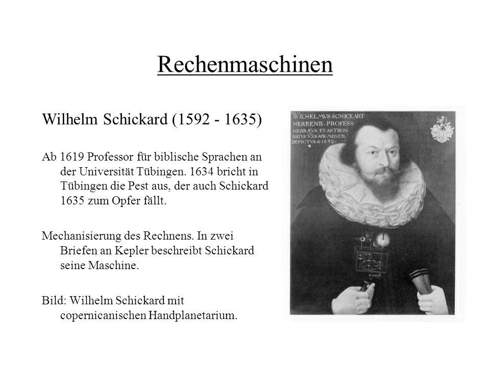 Rechenmaschinen Wilhelm Schickard (1592 - 1635) Ab 1619 Professor für biblische Sprachen an der Universität Tübingen. 1634 bricht in Tübingen die Pest
