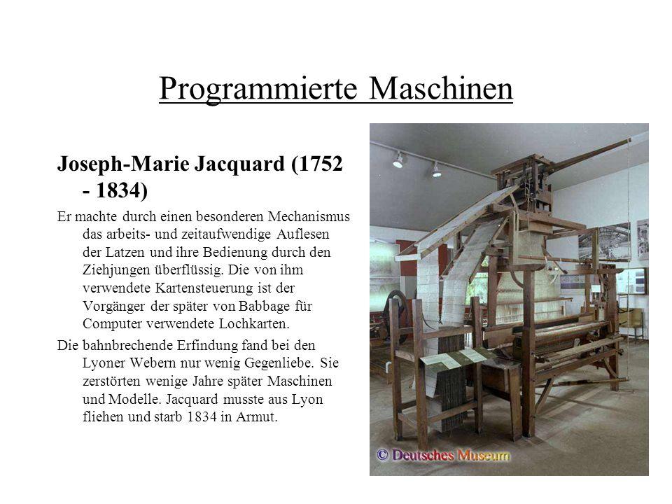 Programmierte Maschinen Joseph-Marie Jacquard (1752 - 1834) Er machte durch einen besonderen Mechanismus das arbeits- und zeitaufwendige Auflesen der